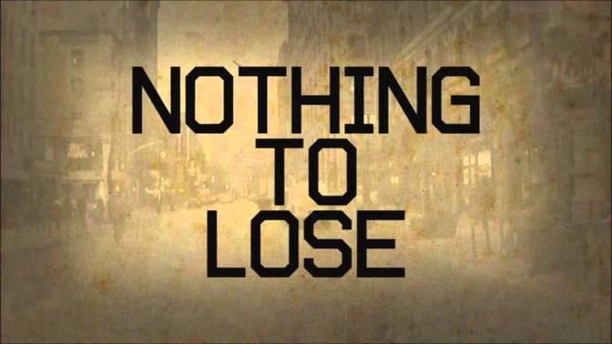 Nothing to Lose, huh?